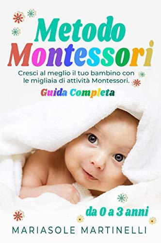 Metodo Montessori: Cresci al Meglio il Tuo Bambino con le Migliaia di Attività Montessori - Guida Completa da 0-3 Anni